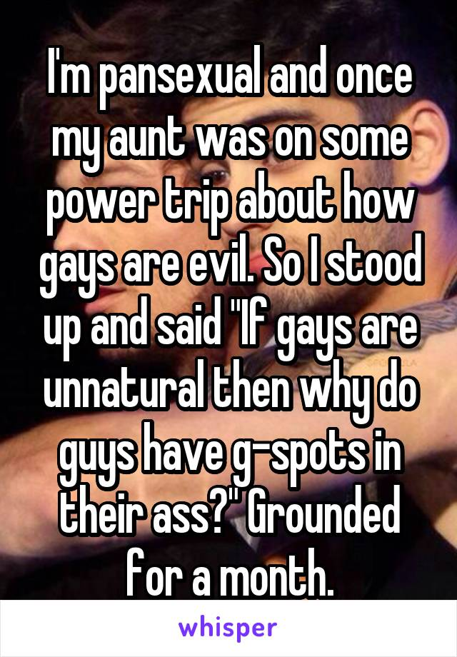"""I'm pansexual and once my aunt was on some power trip about how gays are evil. So I stood up and said """"If gays are unnatural then why do guys have g-spots in their ass?"""" Grounded for a month."""