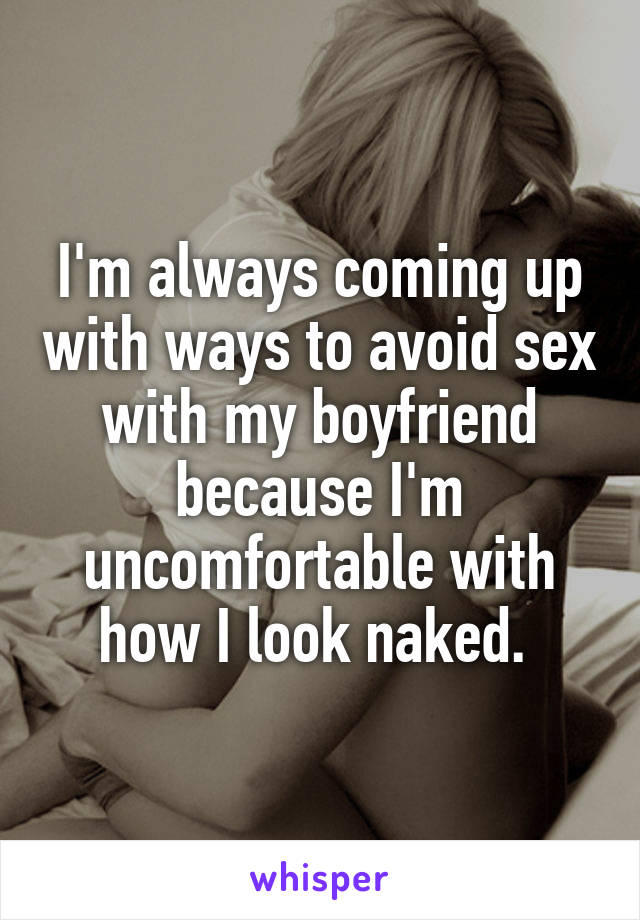 I'm always coming up with ways to avoid sex with my boyfriend because I'm uncomfortable with how I look naked.