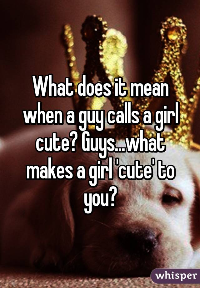 When a guy calls you cute what does that mean
