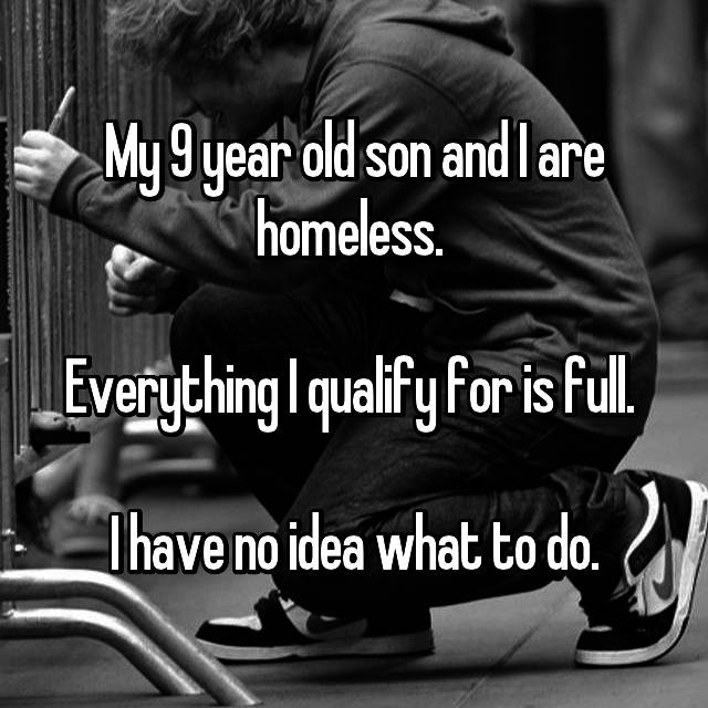 My 9 year old son and I are homeless.   Everything I qualify for is full.   I have no idea what to do.