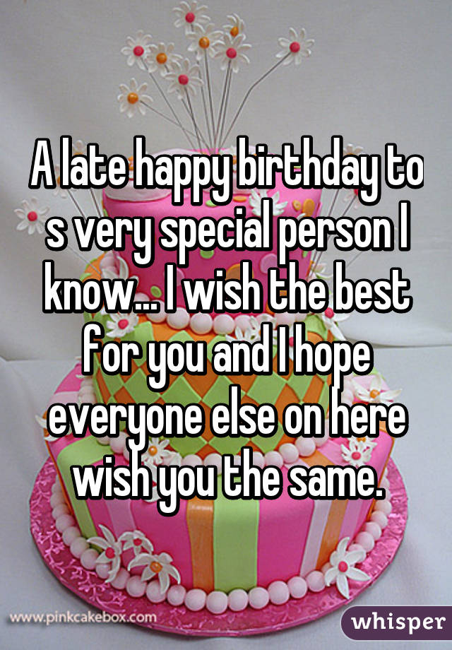 A Late Happy Birthday To S Very Special Person I Know I Wish The