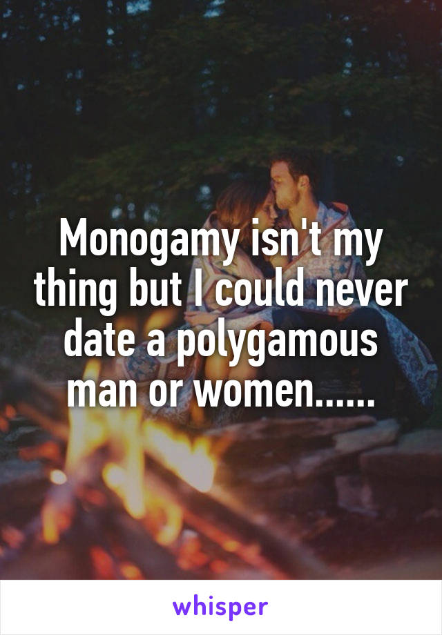 Monogamy isn't my thing but I could never date a polygamous man or women......