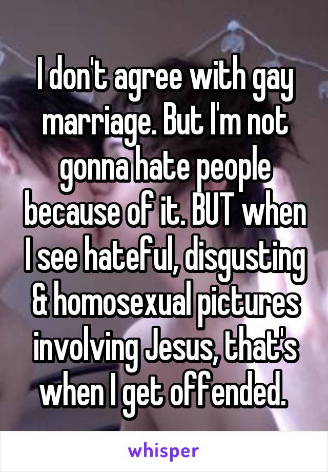 I don't agree with gay marriage. But I'm not gonna hate people because of it. BUT when I see hateful, disgusting & homosexual pictures involving Jesus, that's when I get offended.