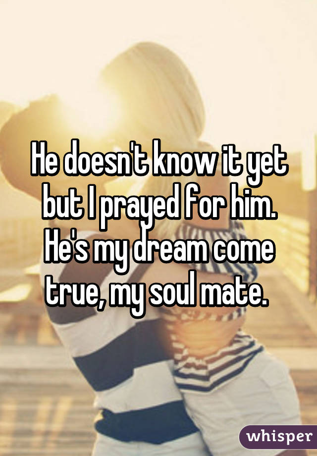 He doesn't know it yet but I prayed for him  He's my dream