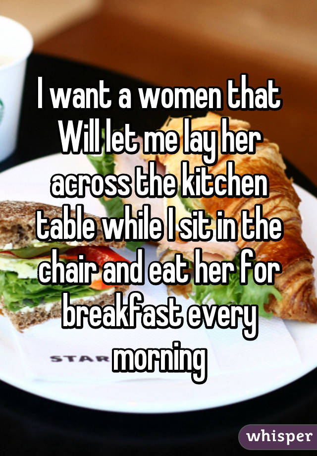 I want a women that will let me lay her across the kitchen table while i i want a women that will let me lay her across the kitchen table while i watchthetrailerfo