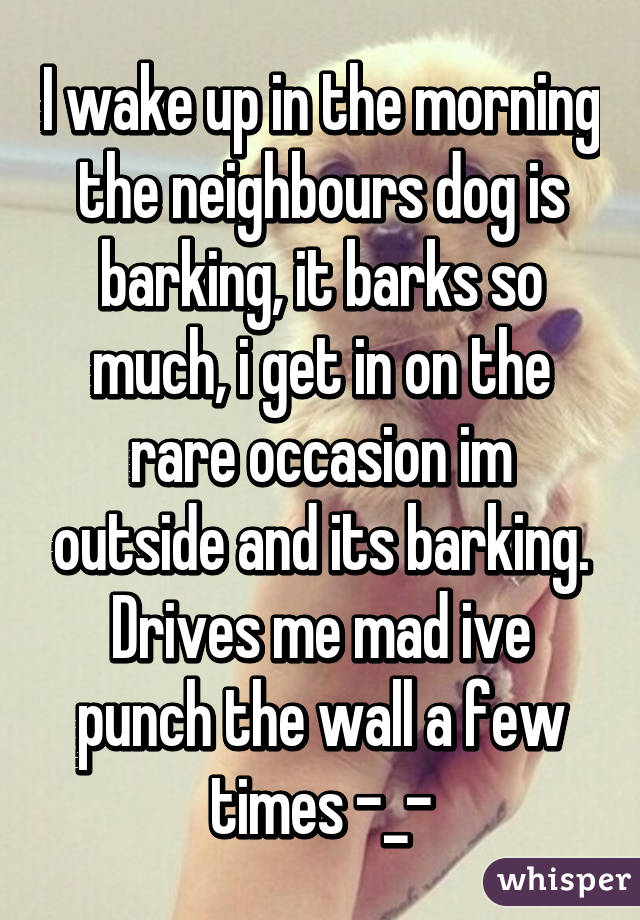 I Wake Up In The Morning The Neighbours Dog Is Barking It Barks So Much
