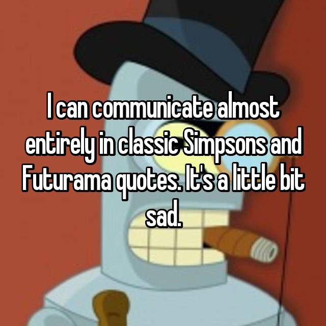 I can communicate almost entirely in classic Simpsons and Futurama quotes. It's a little bit sad.