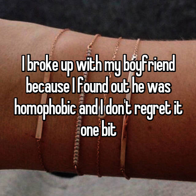 I broke up with my boyfriend because I found out he was homophobic and I don't regret it one bit