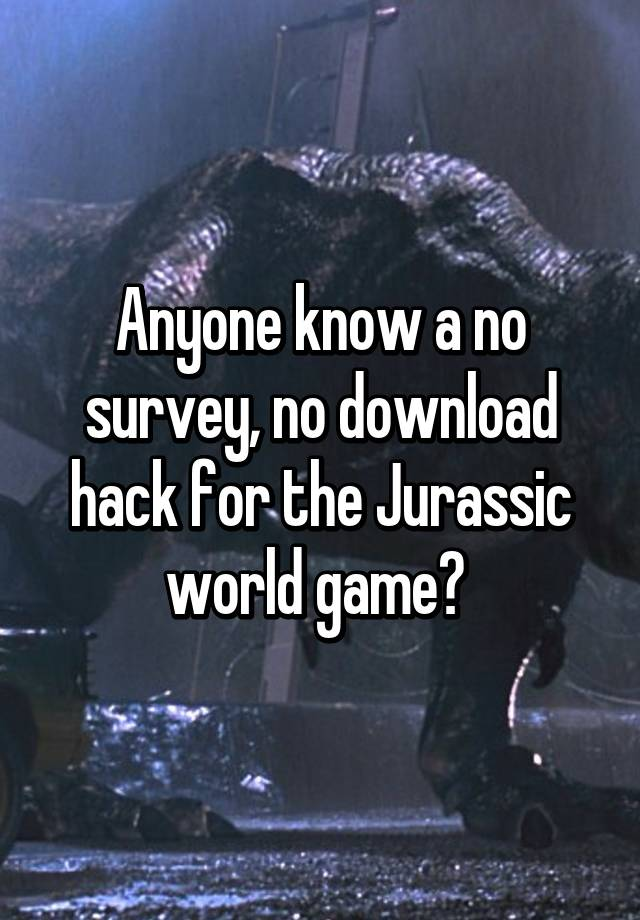 Anyone Know A No Survey No Download Hack For The Jurassic World Game