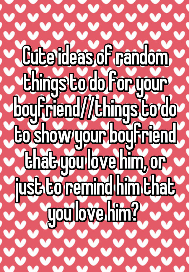 Cute Ideas Of Random Things To Do For Your Boyfriend Things To Do