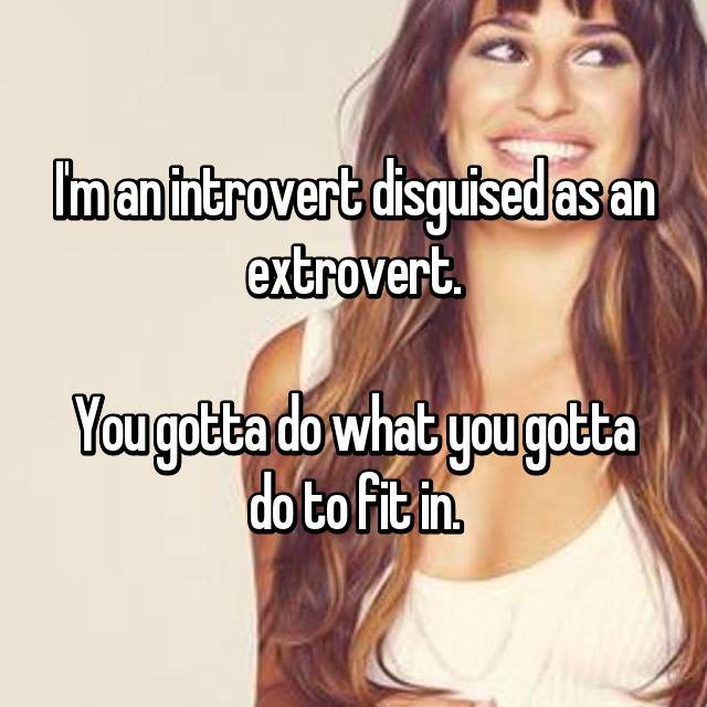 I'm an introvert disguised as an extrovert.  You gotta do what you gotta do to fit in.