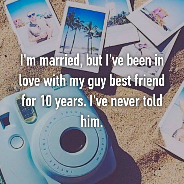I'm married, but I've been in love with my guy best friend for 10 years. I've never told him.