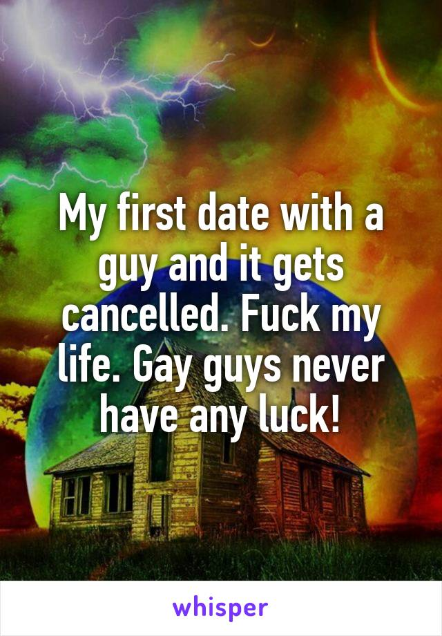 My first date with a guy and it gets cancelled. Fuck my life. Gay guys never have any luck!