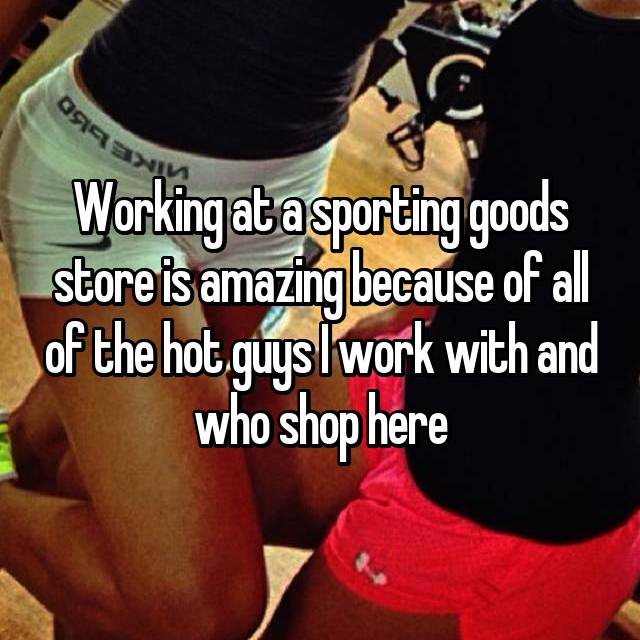 Working at a sporting goods store is amazing because of all of the hot guys I work with and who shop here