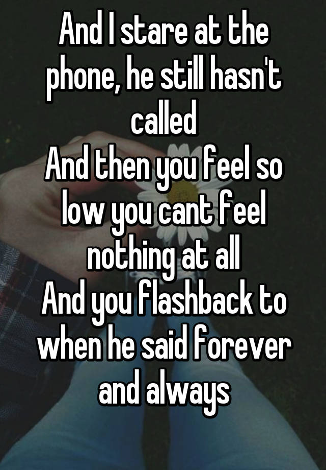 And I stare at the phone, he still hasn't called And then you feel so low