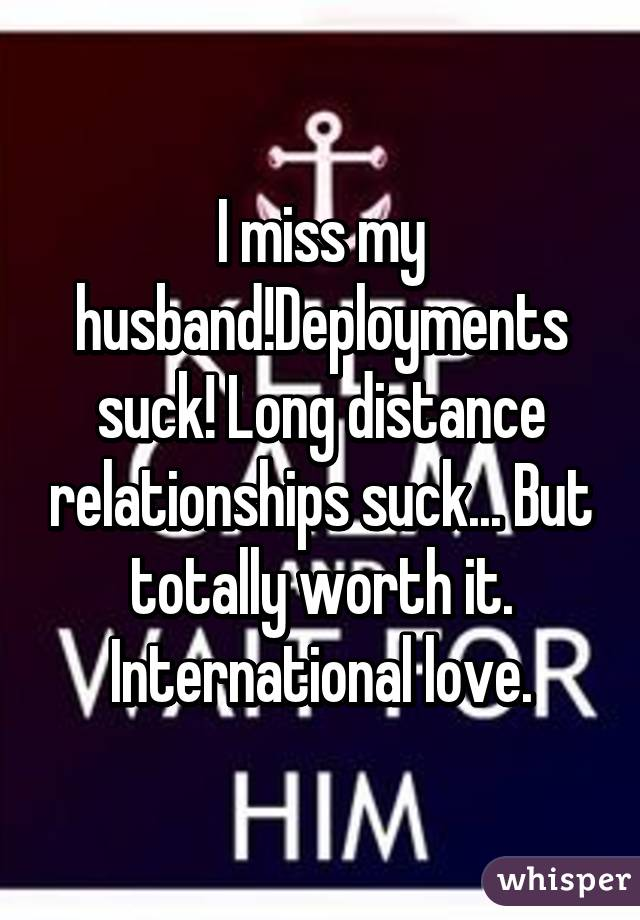 I miss my husband!Deployments suck! Long distance relationships suck