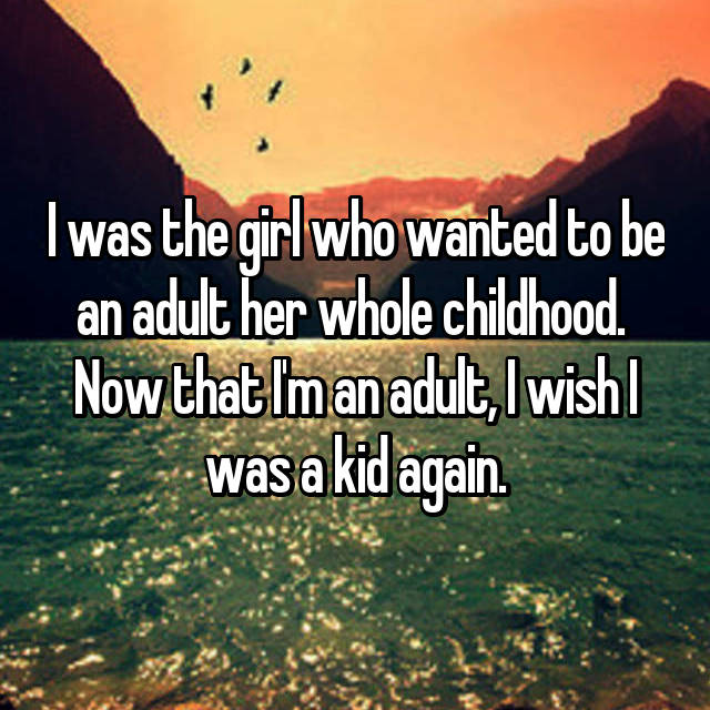 I was the girl who wanted to be an adult her whole childhood.  Now that I'm an adult, I wish I was a kid again.