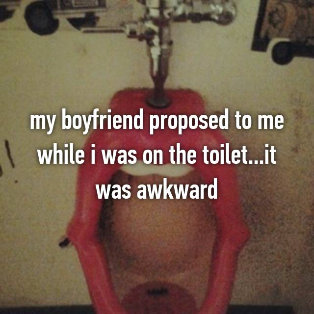 my boyfriend proposed to me while i was on the toilet...it was awkward