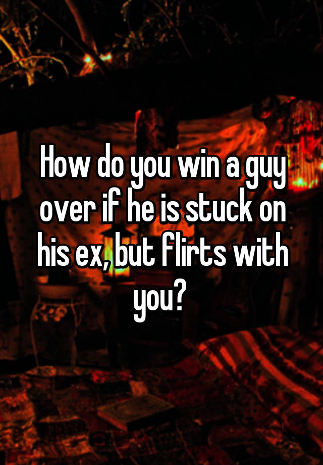 How to win a guy over his ex