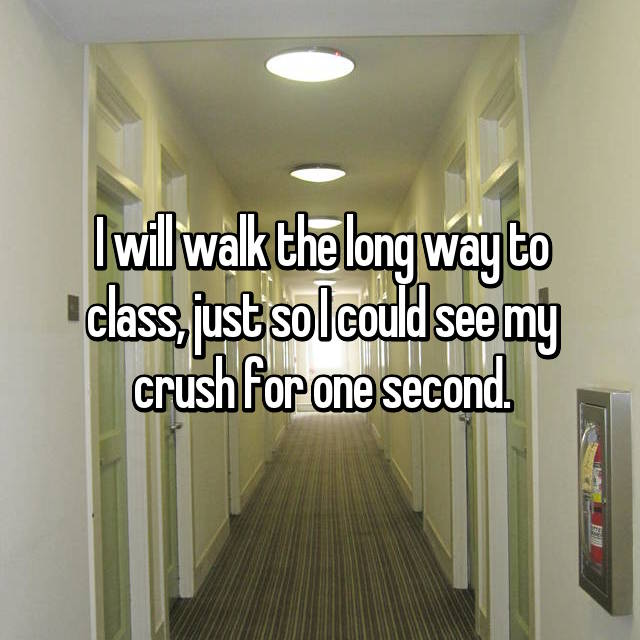 I will walk the long way to class, just so I could see my crush for one second.