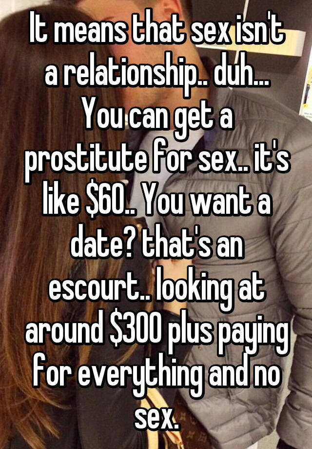 You were prostitute sex instead of relationship did not