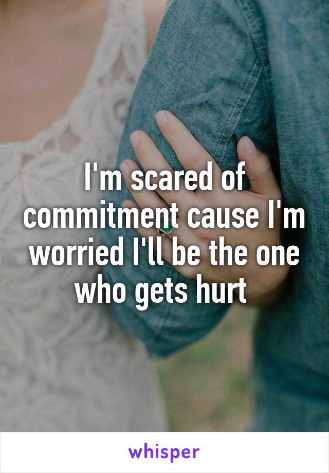 I'm scared of commitment cause I'm worried I'll be the one who gets hurt