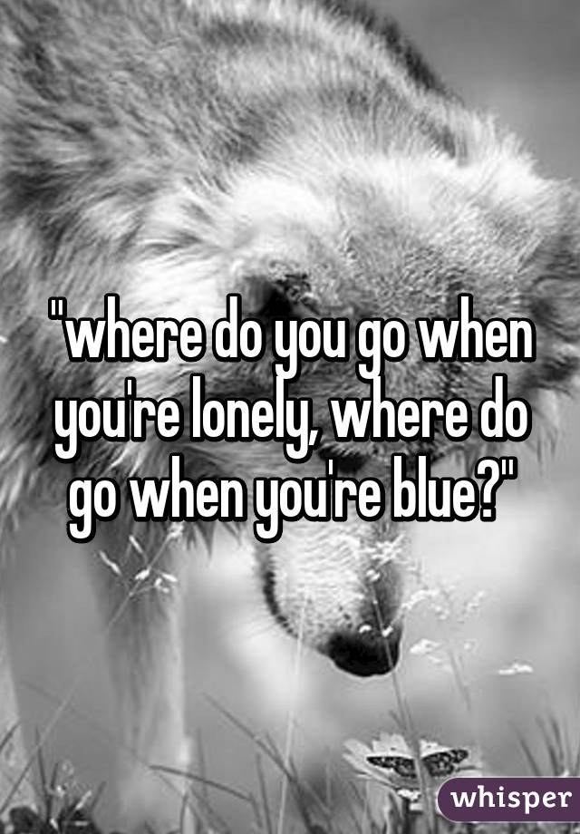 Where do you go when you re lonely
