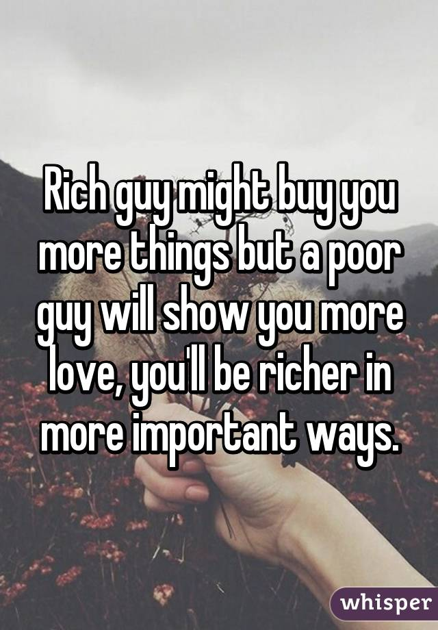 Rich guy might buy you more things but a poor guy will show
