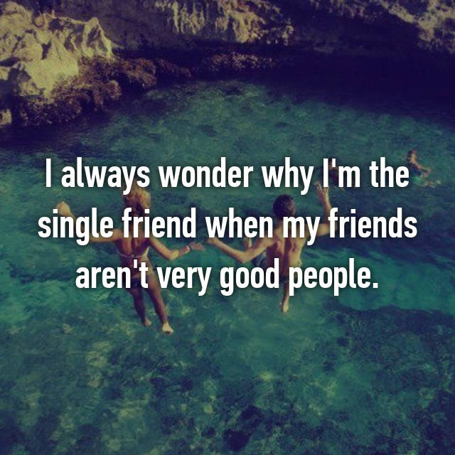 I always wonder why I'm the single friend when my friends aren't very good people.