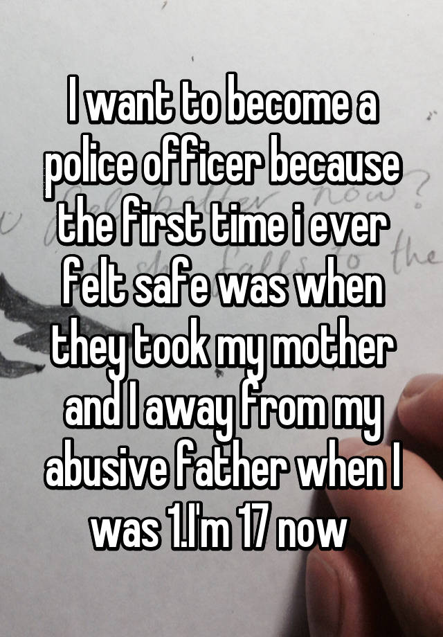 i want to become a police officer because the first time i ever felt safe was when they took my mother and i away from my abusive father when i was 1 - Why Do You Want To Be A Police Officer