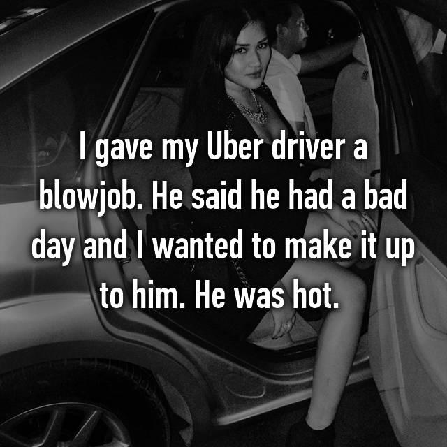 I gave my Uber driver a blowjob  He said he had a bad day