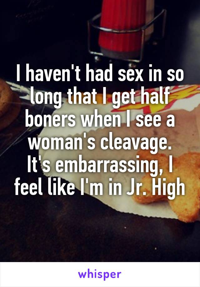 I haven't had sex in so long that I get half boners when I see a woman's cleavage. It's embarrassing, I feel like I'm in Jr. High