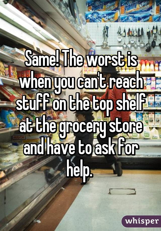 Same! The worst is when you can't reach stuff on the top shelf at the grocery store and have to ask for help.