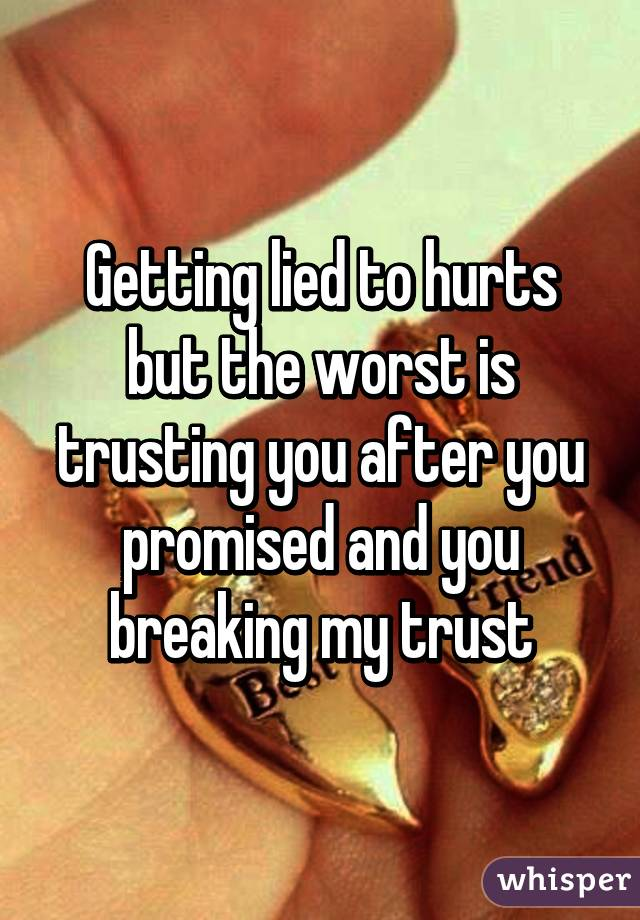 Getting lied to hurts but the worst is trusting you after you