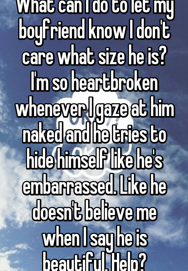 What Can I Do To Let My Boyfriend Know I Donu0027t Care What Size He Is? Iu0027m So  Heartbroken Whenever I Gaze At Him Naked And He Tries To Hide Himself Like  ...
