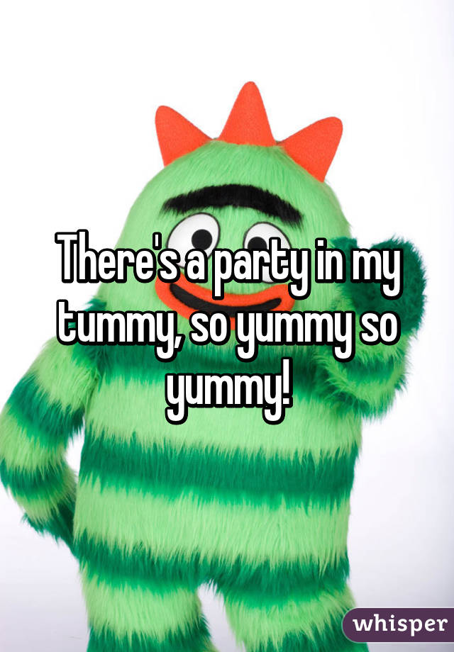 There's a party in my tummy, so yummy so yummy!  There's a p...