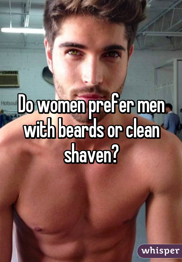 Suggest you do women like clean shaved sorry