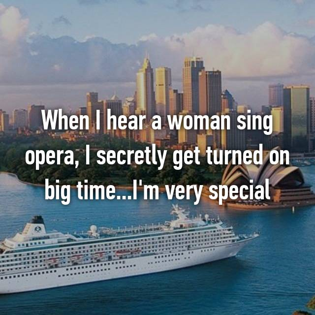 When I hear a woman sing opera, I secretly get turned on big time...I'm very special