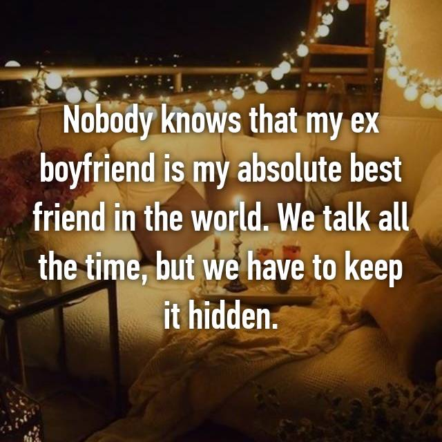 Nobody knows that my ex boyfriend is my absolute best friend in the world. We talk all the time, but we have to keep it hidden.