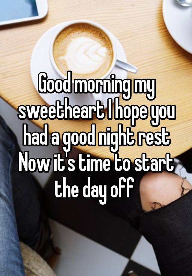 good morning my sweetheart i hope you had a good night rest now its time to start the day off