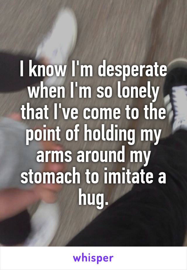 I know I'm desperate when I'm so lonely that I've come to the point of holding my arms around my stomach to imitate a hug.