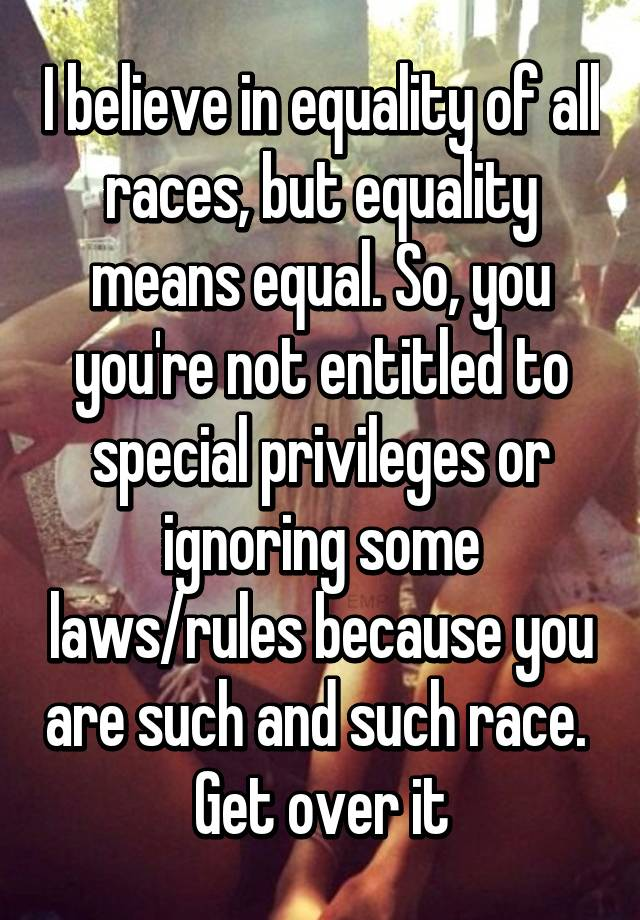 I Believe In Equality Of All Races But Equality Means Equal So
