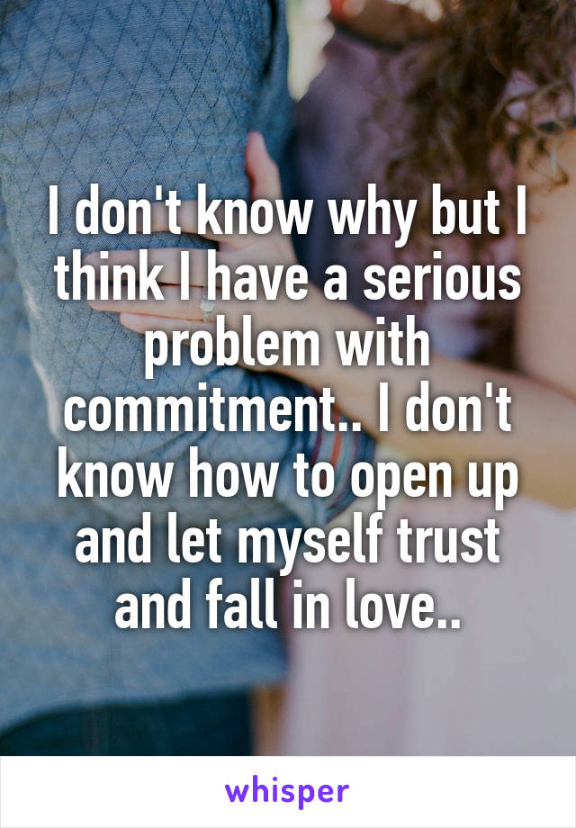 I don't know why but I think I have a serious problem with commitment.. I don't know how to open up and let myself trust and fall in love..