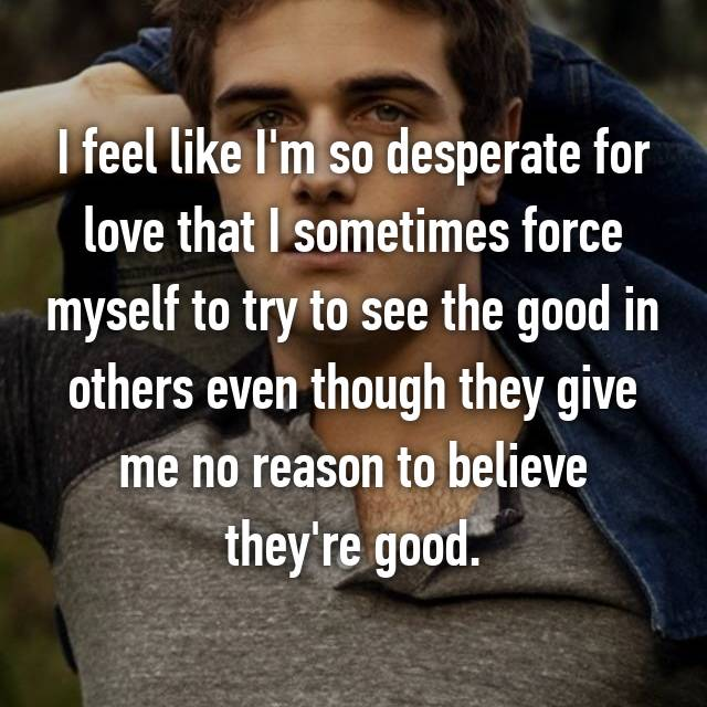 I feel like I'm so desperate for love that I sometimes force myself to try to see the good in others even though they give me no reason to believe they're good.