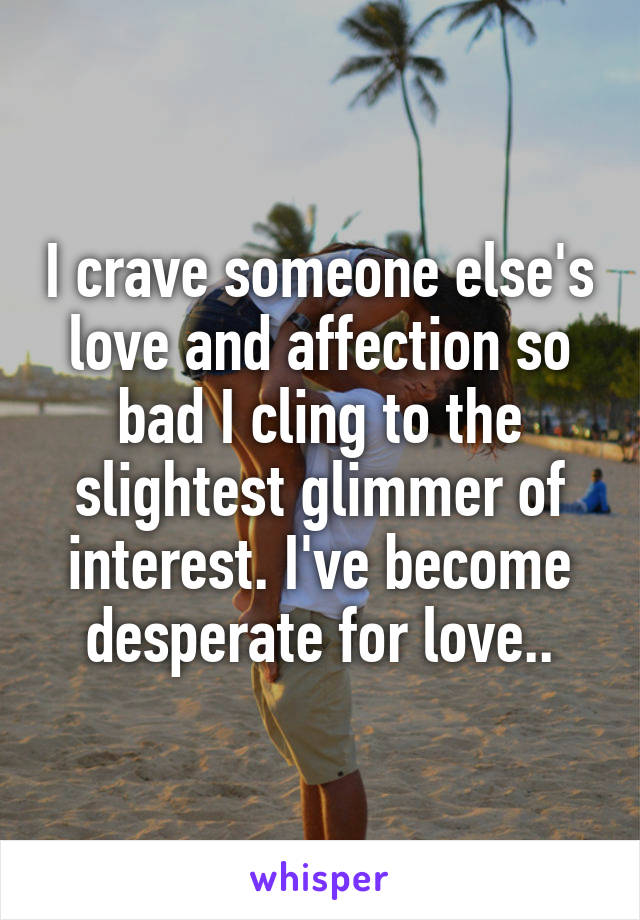 I crave someone else's love and affection so bad I cling to the slightest glimmer of interest. I've become desperate for love..