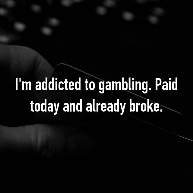 I'm addicted to gambling. Paid today and already broke.