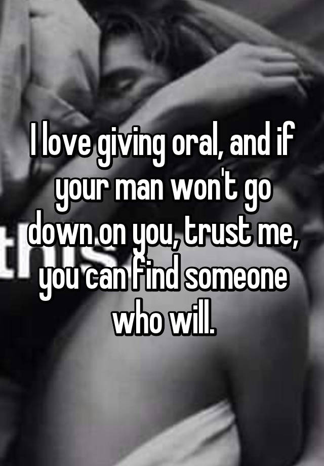 I love giving oral, and if your man won't go down on you