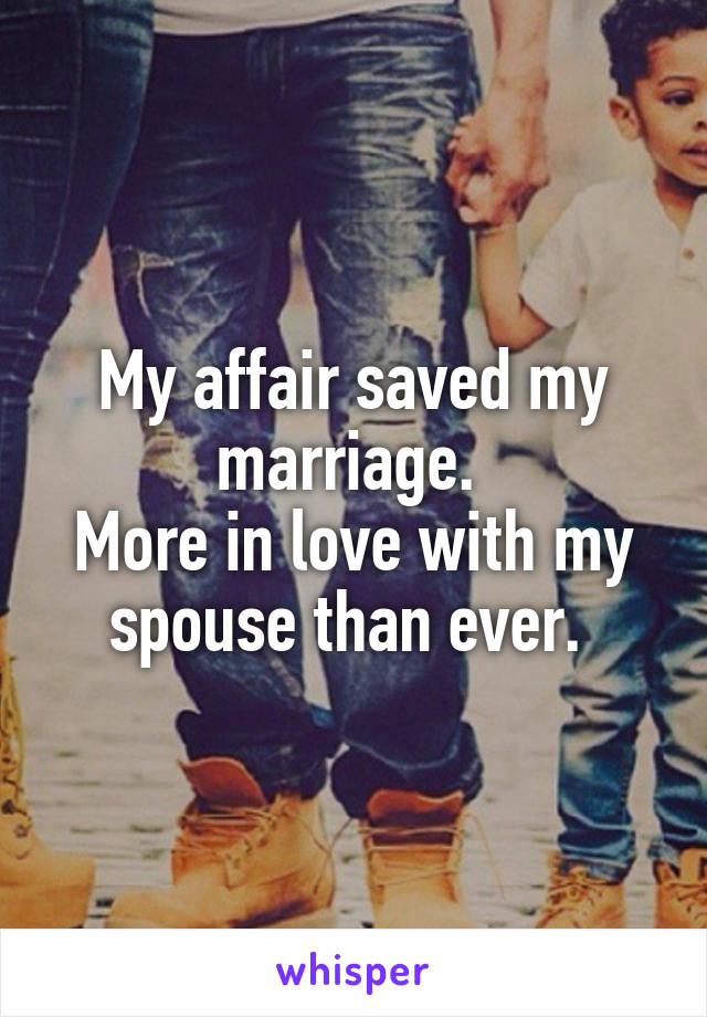 My affair saved my marriage.  More in love with my spouse than ever.