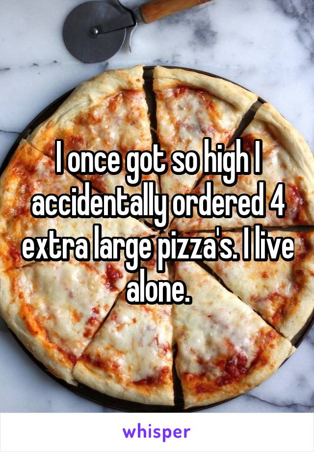 I once got so high I accidentally ordered 4 extra large pizza's. I live alone.
