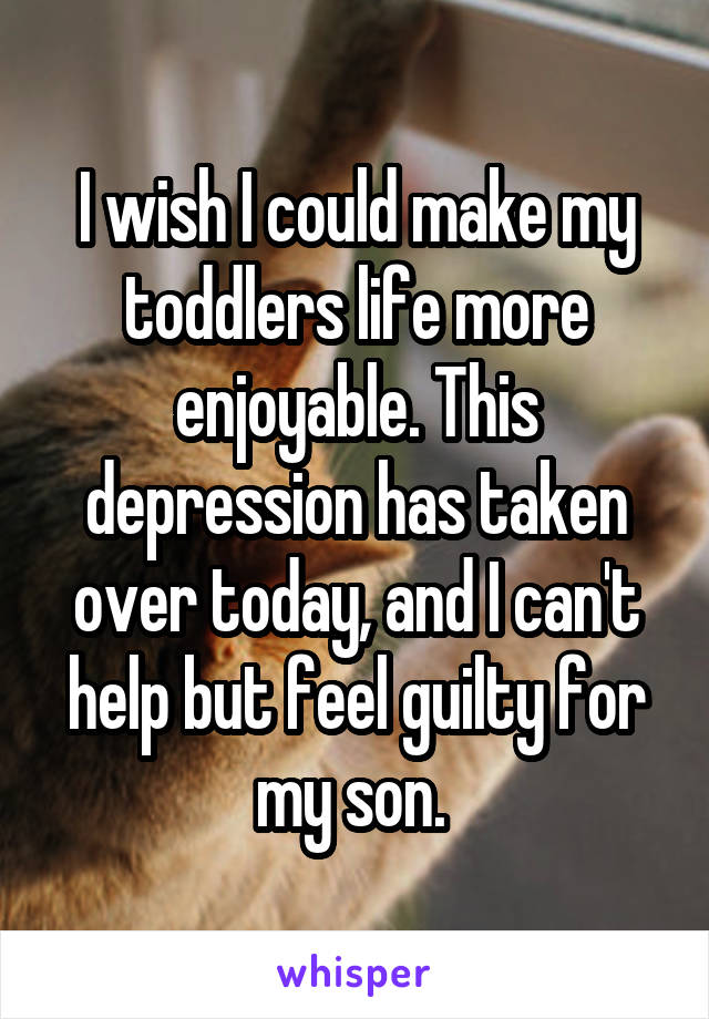 I wish I could make my toddlers life more enjoyable. This depression has taken over today, and I can't help but feel guilty for my son.